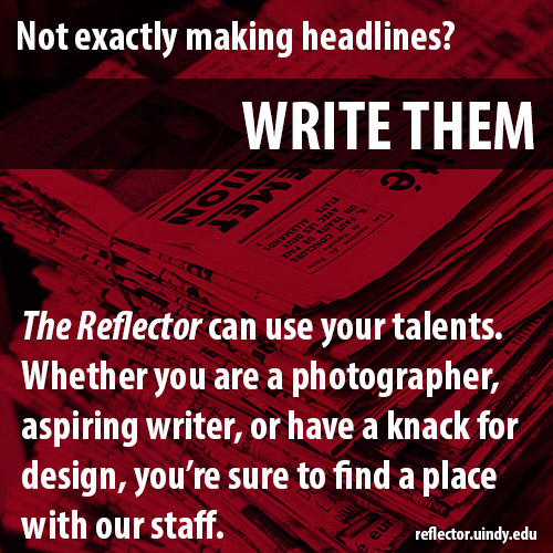 Not exactly making headlines? Write them! The Reflector can use your talents whether you are a photographer, aspiring writer, or have a knack for design, you're sure to find a place with our staff. reflector.uindy.edu